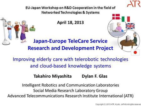 Copyright (C) 2013 ATR, Kyoto, JAPAN All rights reserved. Japan-Europe TeleCare Service Research and Development Project Improving elderly care with telerobotic.