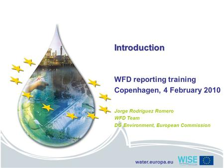 Water.europa.eu Introduction WFD reporting training Copenhagen, 4 February 2010 Jorge Rodríguez Romero WFD Team DG Environment, European Commission.
