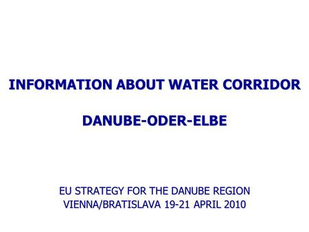 INFORMATION ABOUT WATER CORRIDOR DANUBE-ODER-ELBE EU STRATEGY FOR THE DANUBE REGION VIENNA/BRATISLAVA 19-21 APRIL 2010.