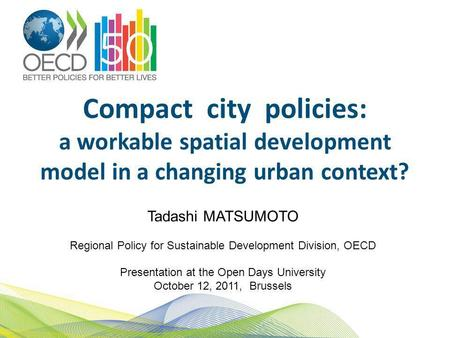 Compact city policies: a workable spatial development model in a changing urban context? Tadashi MATSUMOTO Regional Policy for Sustainable Development.