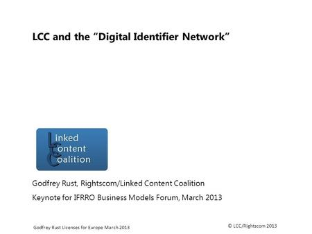 © LCC/Rightscom 2013 Godfrey Rust Licenses for Europe March 2013 LCC and the Digital Identifier Network Godfrey Rust, Rightscom/Linked Content Coalition.