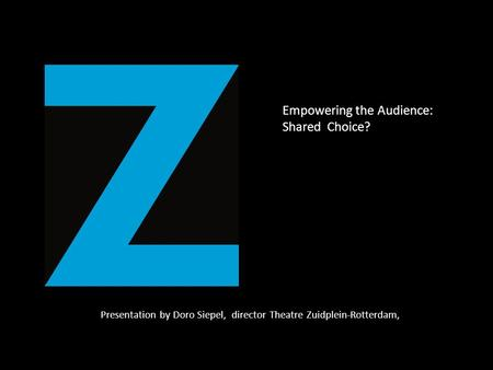 Presentation by Doro Siepel, director Theatre Zuidplein-Rotterdam, Empowering the Audience: Shared Choice?