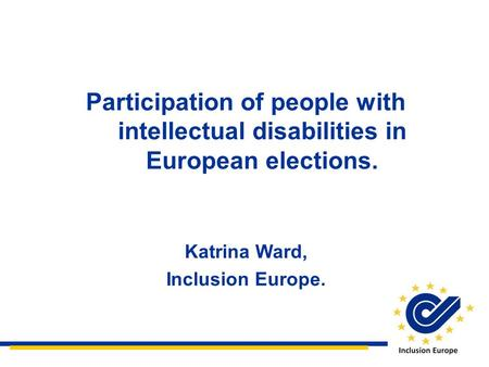 Participation of people with intellectual disabilities in European elections. Katrina Ward, Inclusion Europe.