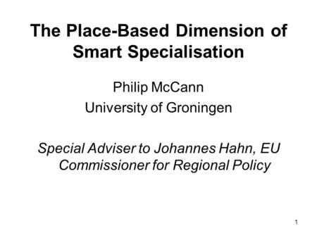 1 The Place-Based Dimension of Smart Specialisation Philip McCann University of Groningen Special Adviser to Johannes Hahn, EU Commissioner for Regional.