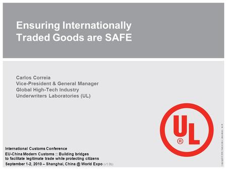 Copyright © 2010 Underwriters Laboratories Inc.® Ensuring Internationally Traded Goods are SAFE Carlos Correia Vice-President & General Manager Global.