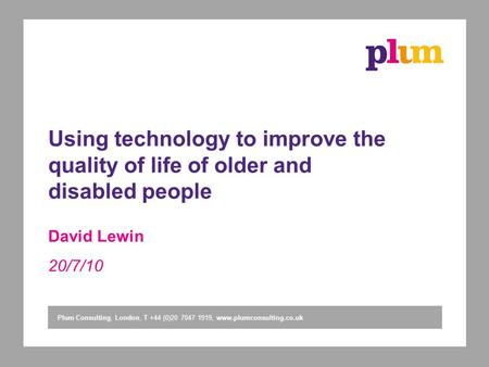 Plum Consulting, London, T +44 (0)20 7047 1919, www.plumconsulting.co.uk Using technology to improve the quality of life of older and disabled people David.