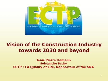 1 Vision of the Construction Industry towards 2030 and beyond Jean-Pierre Hamelin Soletanche Bachy ECTP : FA Quality of Life, Rapporteur of the SRA.