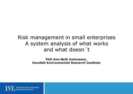 Risk management in small enterprises A system analysis of what works and what doesn´t PhD Ann-Beth Antonsson, Swedish Environmental Research Institute.