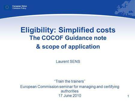 1 Eligibility: Simplified costs The COCOF Guidance note & scope of application Laurent SENS European Union Cohesion Policy Train the trainers European.