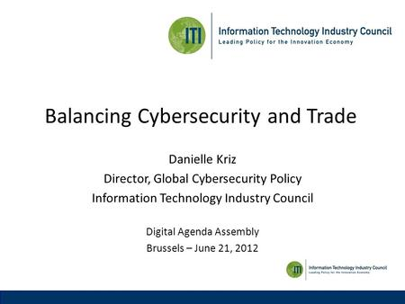 Balancing Cybersecurity and Trade Danielle Kriz Director, Global Cybersecurity Policy Information Technology Industry Council Digital Agenda Assembly Brussels.