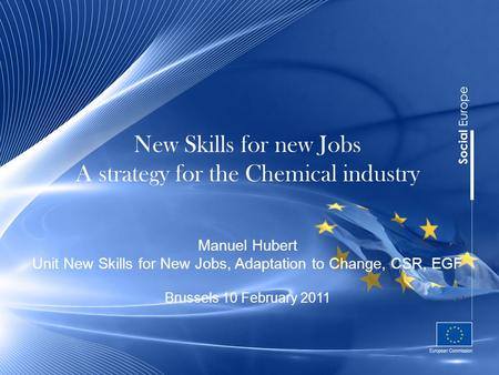New Skills for new Jobs A strategy for the Chemical industry Manuel Hubert Unit New Skills for New Jobs, Adaptation to Change, CSR, EGF Brussels 10 February.