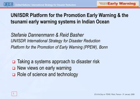 1 EU-Info Day on TEWS, Paris, France – 31 January 2006 UN/ISDR Platform for the Promotion Early Warning & the tsunami early warning systems in Indian Ocean.