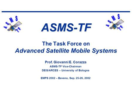 ASMS-TF ASMS-TF The Task Force on Advanced Satellite Mobile Systems Prof. Giovanni E. Corazza ASMS-TF Vice-Chairman DEIS/ARCES – University of Bologna.