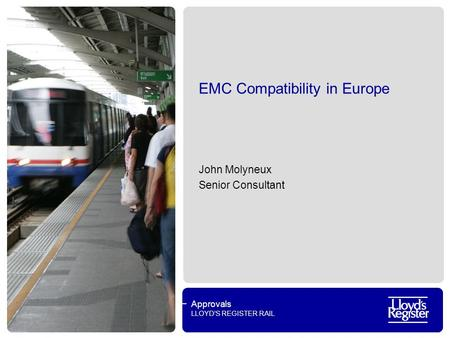 Approvals LLOYDS REGISTER RAIL EMC Compatibility in Europe John Molyneux Senior Consultant.