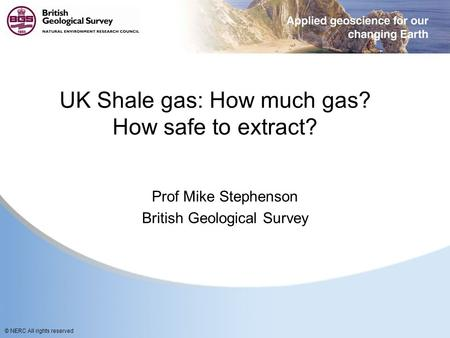 © NERC All rights reserved UK Shale gas: How much gas? How safe to extract? Prof Mike Stephenson British Geological Survey.