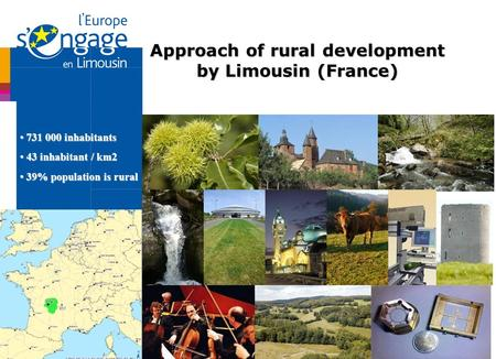 Approach of rural development by Limousin (France) 731 000 inhabitants 731 000 inhabitants 43 inhabitant / km2 43 inhabitant / km2 39% population is rural.