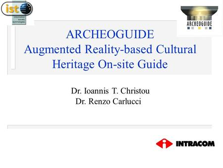 ARCHEOGUIDE Augmented Reality-based Cultural Heritage On-site Guide Dr. Ioannis T. Christou Dr. Renzo Carlucci.