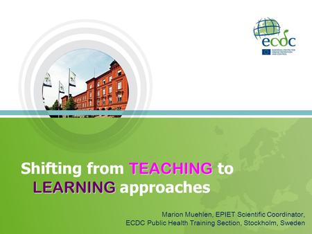 TEACHING LEARNING Shifting from TEACHING to LEARNING approaches Marion Muehlen, EPIET Scientific Coordinator, ECDC Public Health Training Section, Stockholm,