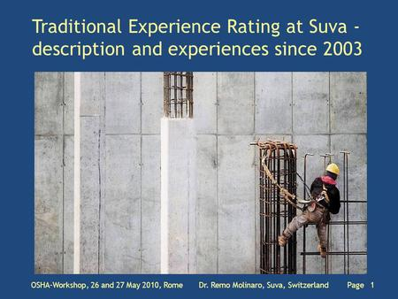 Traditional Experience Rating at Suva - description and experiences since 2003 OSHA-Workshop, 26 and 27 May 2010, Rome Dr. Remo Molinaro, Suva, Switzerland.
