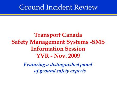 Ground Incident Review Featuring a distinguished panel of ground safety experts Transport Canada Safety Management Systems -SMS Information Session YVR.