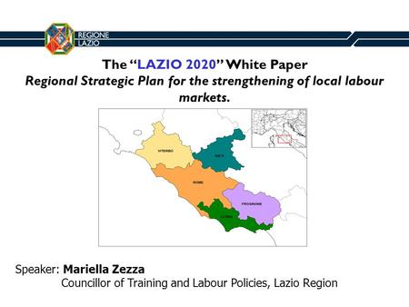 The LAZIO 2020 White Paper Regional Strategic Plan for the strengthening of local labour markets. Speaker: Mariella Zezza Councillor of Training and Labour.