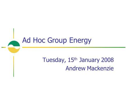 Tuesday, 15 th January 2008 Andrew Mackenzie Ad Hoc Group Energy.