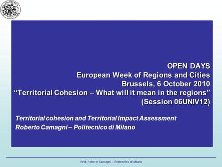Prof. Roberto Camagni – Politecnico di Milano OPEN DAYS European Week of Regions and Cities Brussels, 6 October 2010 Territorial Cohesion – What will it.