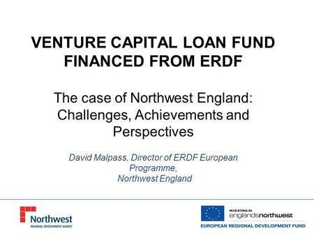 VENTURE CAPITAL LOAN FUND FINANCED FROM ERDF The case of Northwest England: Challenges, Achievements and Perspectives David Malpass, Director of ERDF European.