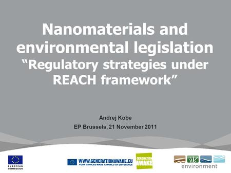 Nanomaterials and environmental legislation Regulatory strategies under REACH framework Andrej Kobe EP Brussels, 21 November 2011.