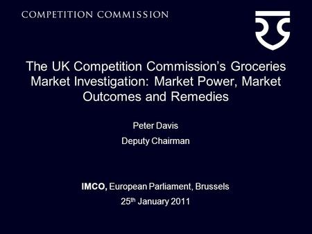 The UK Competition Commissions Groceries Market Investigation: Market Power, Market Outcomes and Remedies Peter Davis Deputy Chairman IMCO, European Parliament,