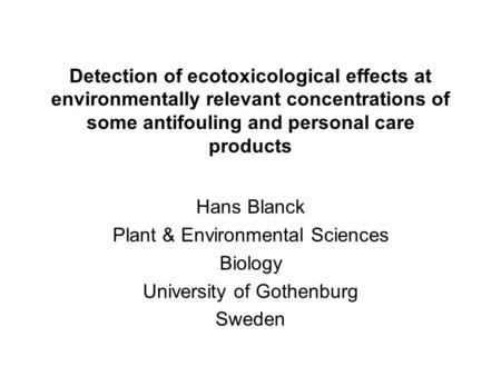 Detection of ecotoxicological effects at environmentally relevant concentrations of some antifouling and personal care products Hans Blanck Plant & Environmental.