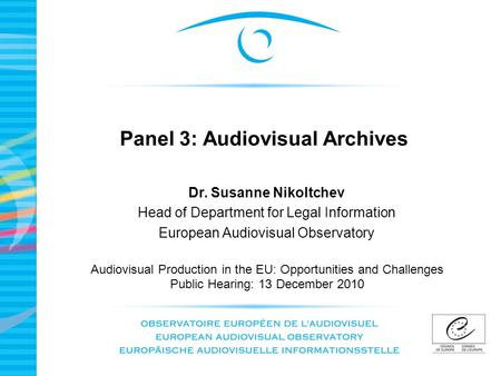 Panel 3: Audiovisual Archives Audiovisual Production in the EU: Opportunities and Challenges Public Hearing: 13 December 2010 Dr. Susanne Nikoltchev Head.