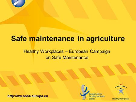 Safe maintenance in agriculture  Healthy Workplaces – European Campaign on Safe Maintenance.
