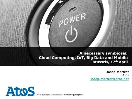 1 16/02/2014 Your business technologists. Powering progress A necessary symbiosis; Cloud Computing, IoT, Big Data and Mobile Brussels, 17 th April Josep.