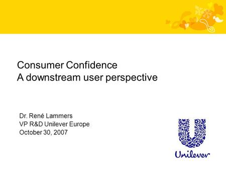 Dr. René Lammers VP R&D Unilever Europe October 30, 2007 Consumer Confidence A downstream user perspective.