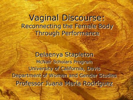 Vaginal Discourse: Reconnecting the Female Body Through Performance Delaenya Stapleton McNair Scholars Program University of California, Davis Department.