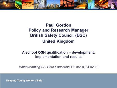 Keeping Young Workers Safe Paul Gordon Policy and Research Manager British Safety Council (BSC) United Kingdom A school OSH qualification – development,