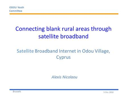 ODOU Youth Committee Brussels 5 Oct. 2010 Connecting blank rural areas through satellite broadband Satellite Broadband Internet in Odou Village, Cyprus.