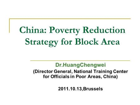 Dr.HuangChengwei (Director General, National Training Center for Officials in Poor Areas, China) 2011.10.13,Brussels China: Poverty Reduction Strategy.