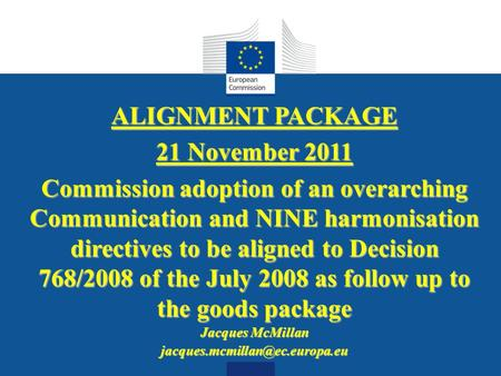 Date: in 12 pts ALIGNMENT PACKAGE 21 November 2011 Commission adoption of an overarching Communication and NINE harmonisation directives to be aligned.