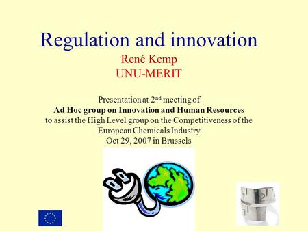 Regulation and innovation René Kemp UNU-MERIT Presentation at 2 nd meeting of Ad Hoc group on Innovation and Human Resources to assist the High Level group.