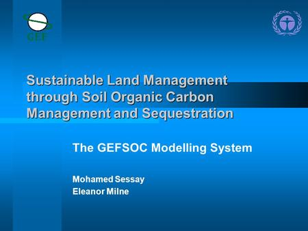 Sustainable Land Management through Soil Organic Carbon Management and Sequestration The GEFSOC Modelling System Mohamed Sessay Eleanor Milne.