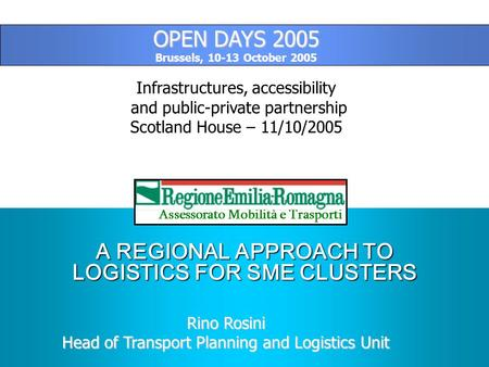 A REGIONAL APPROACH TO LOGISTICS FOR SME CLUSTERS Assessorato Mobilità e Trasporti Rino Rosini Head of Transport Planning and Logistics Unit OPEN DAYS.