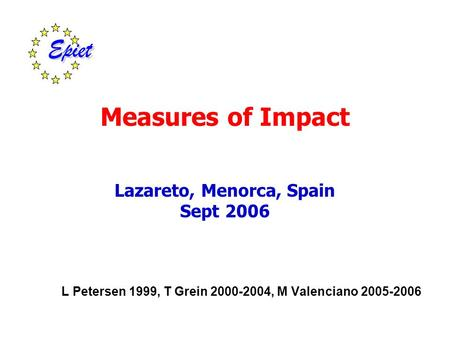Measures of Impact Lazareto, Menorca, Spain Sept 2006 L Petersen 1999, T Grein 2000-2004, M Valenciano 2005-2006.