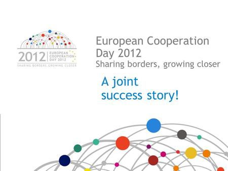 European Cooperation Day 2012 Sharing borders, growing closer A joint success story!