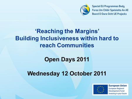 Reaching the Margins Building Inclusiveness within hard to reach Communities Open Days 2011 Wednesday 12 October 2011.
