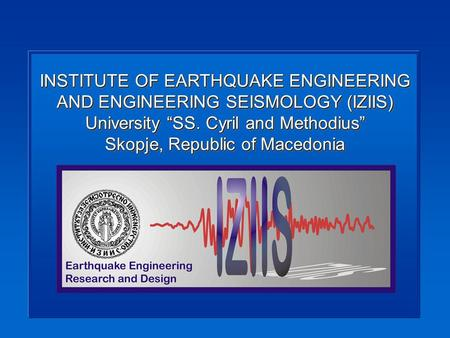 INSTITUTE OF EARTHQUAKE ENGINEERING AND ENGINEERING SEISMOLOGY (IZIIS) University SS. Cyril and Methodius Skopje, Republic of Macedonia.