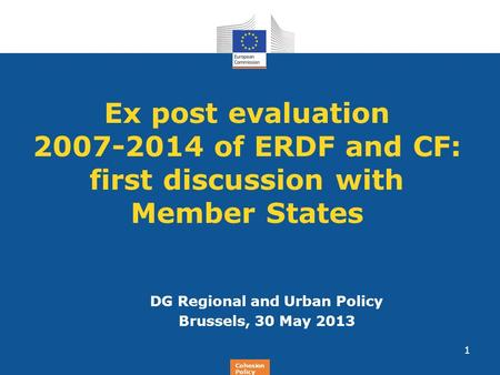 Regional Policy Ex post evaluation 2007-2014 of ERDF and CF: first discussion with Member States DG Regional and Urban Policy Brussels, 30 May 2013 1 Cohesion.