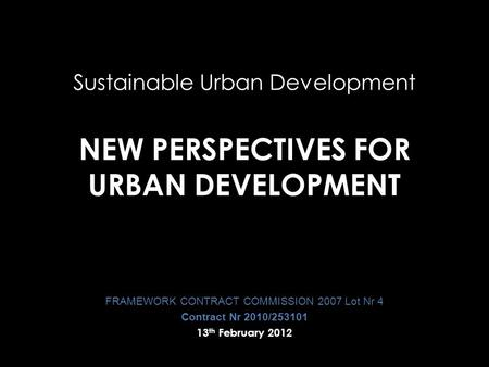 Sustainable Urban Development NEW PERSPECTIVES FOR URBAN DEVELOPMENT FRAMEWORK CONTRACT COMMISSION 2007 Lot Nr 4 Contract Nr 2010/253101 13 th February.
