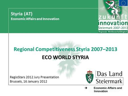 - Styria (AT) Economic Affairs and Innovation Regional Competitiveness Styria 2007–2013 ECO WORLD STYRIA RegioStars 2012 Jury Presentation Brussels, 16.